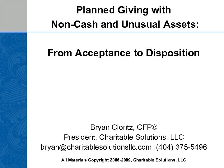 Planned Giving with Non-Cash and Unusual Assets: From Acceptance to Disposition Bryan Clontz, CFP®