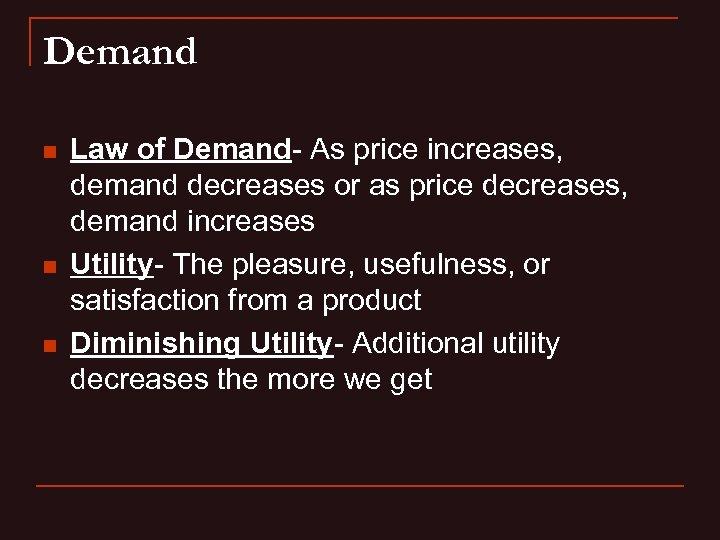 Demand n n n Law of Demand- As price increases, demand decreases or as