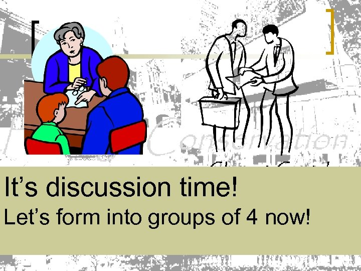It's discussion time! Let's form into groups of 4 now!