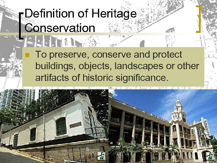 Definition of Heritage Conservation n To preserve, conserve and protect buildings, objects, landscapes or