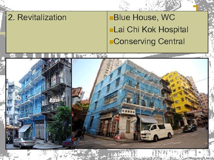 2. Revitalization n. Blue House, WC n. Lai Chi Kok Hospital n. Conserving Central