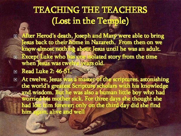 TEACHING THE TEACHERS (Lost in the Temple) After Herod's death, Joseph and Mary were