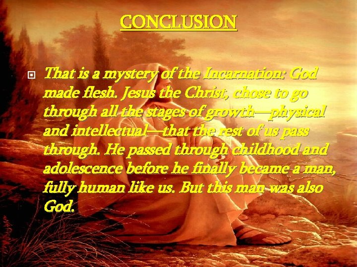 CONCLUSION That is a mystery of the Incarnation: God made flesh. Jesus the Christ,