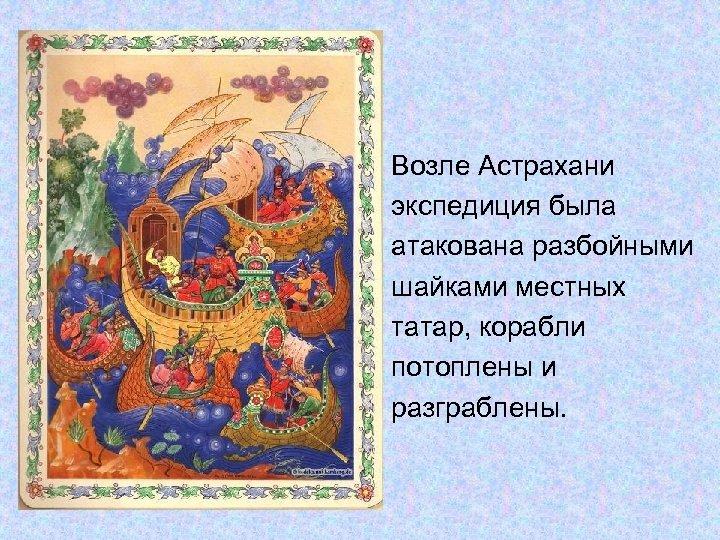 Возле Астрахани экспедиция была атакована разбойными шайками местных татар, корабли потоплены и разграблены.