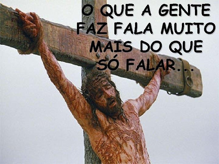 O QUE A GENTE FAZ FALA MUITO MAIS DO QUE SÓ FALAR. . .