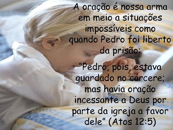 A oração é nossa arma em meio a situações impossíveis como quando Pedro foi