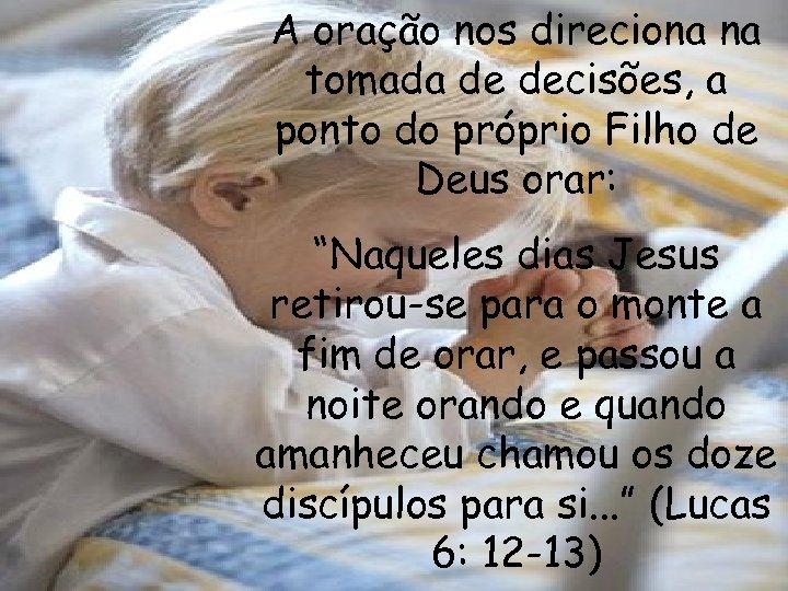 A oração nos direciona na tomada de decisões, a ponto do próprio Filho de