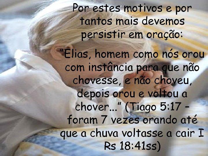 """Por estes motivos e por tantos mais devemos persistir em oração: """"Elias, homem como"""