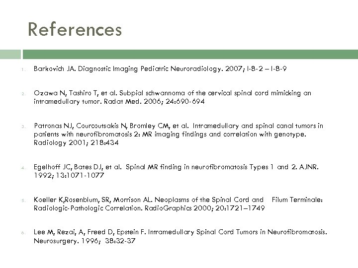 References 1. 2. 3. 4. 5. 6. Barkovich JA. Diagnostic Imaging Pediatric Neuroradiology. 2007;