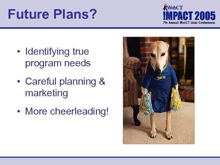 Future Plans? • Identifying true program needs • Careful planning & marketing • More