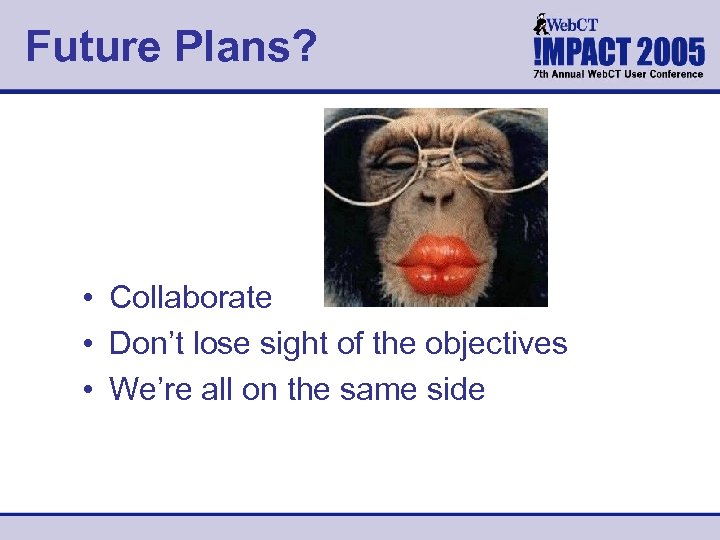 Future Plans? • Collaborate • Don't lose sight of the objectives • We're all