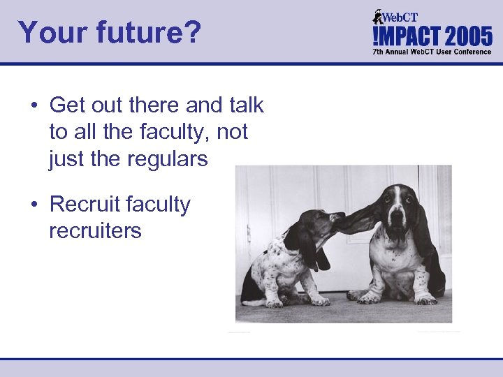 Your future? • Get out there and talk to all the faculty, not just