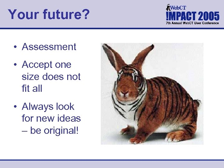 Your future? • Assessment • Accept one size does not fit all • Always