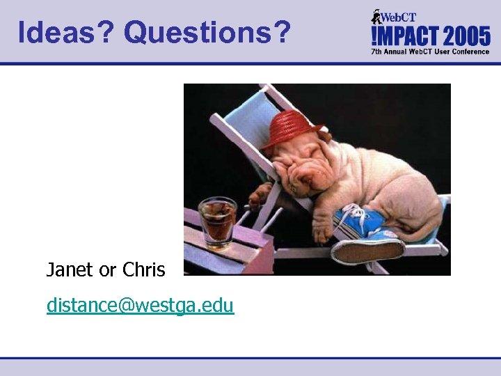 Ideas? Questions? Janet or Chris distance@westga. edu