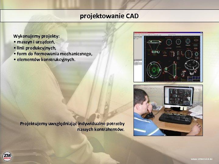 projektowanie CAD Wykonujemy projekty: • maszyn i urządzeń, • linii produkcyjnych, • form do