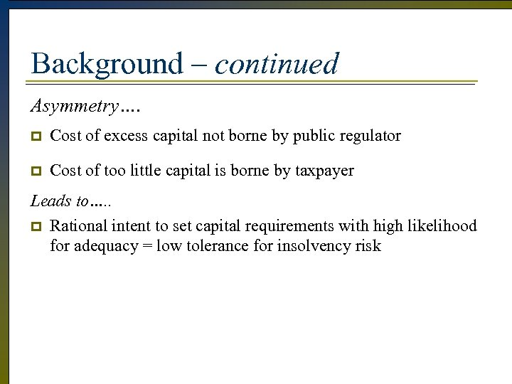 Background – continued Asymmetry…. p Cost of excess capital not borne by public regulator