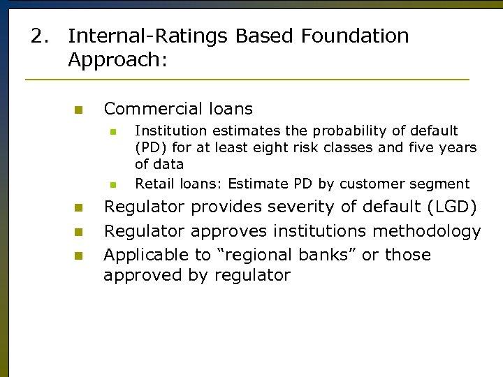 2. Internal-Ratings Based Foundation Approach: n Commercial loans n n n Institution estimates the