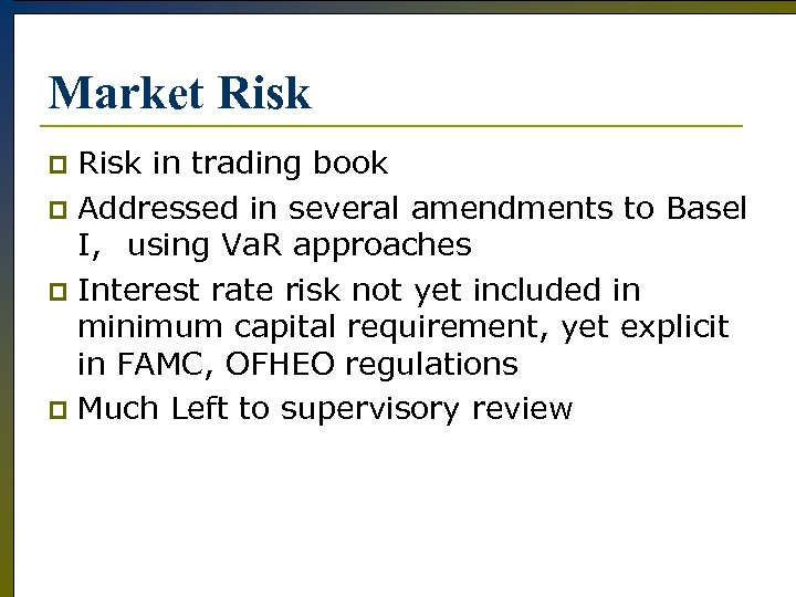 Market Risk in trading book p Addressed in several amendments to Basel I, using