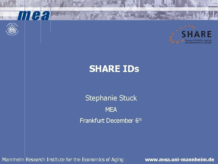 SHARE IDs Stephanie Stuck MEA Frankfurt December 6 th Mannheim Research Institute for the