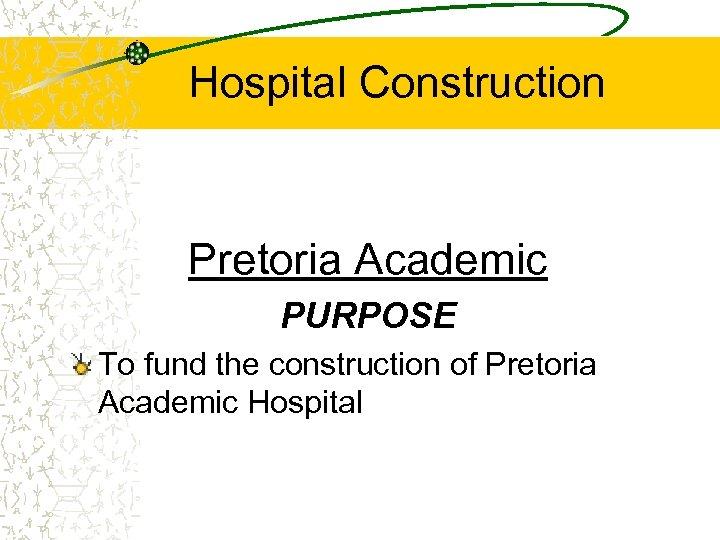 Hospital Construction Pretoria Academic PURPOSE To fund the construction of Pretoria Academic Hospital