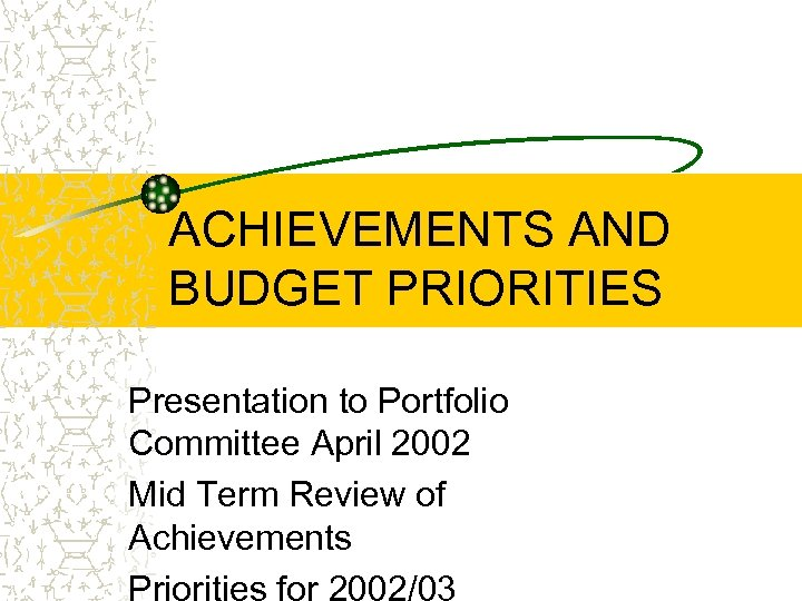 ACHIEVEMENTS AND BUDGET PRIORITIES Presentation to Portfolio Committee April 2002 Mid Term Review of