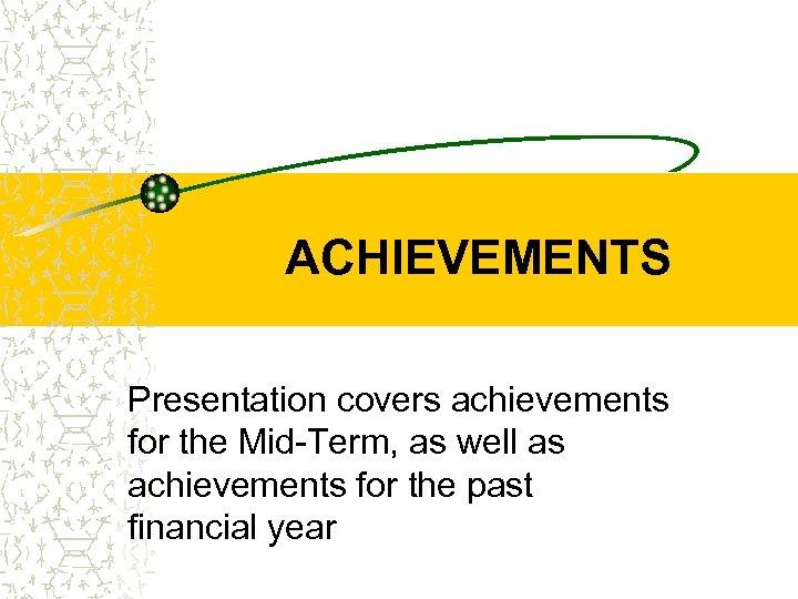 ACHIEVEMENTS Presentation covers achievements for the Mid-Term, as well as achievements for the past