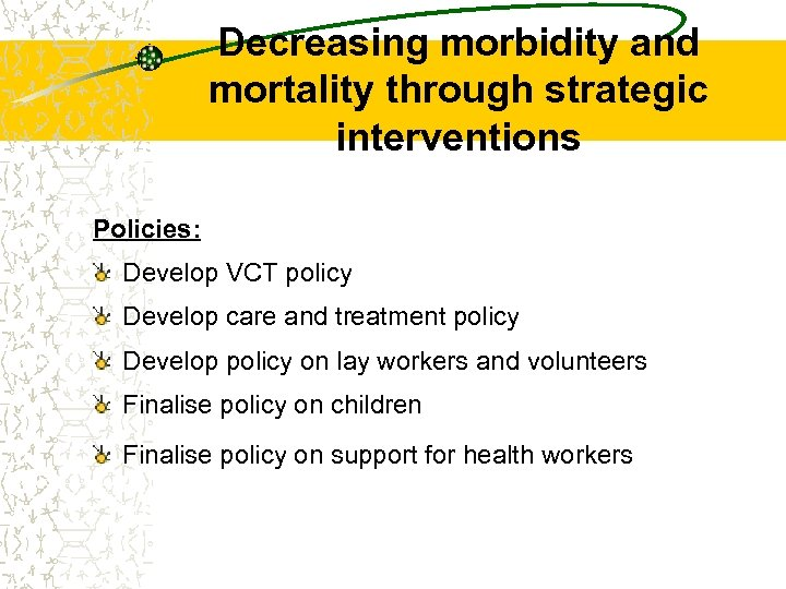 Decreasing morbidity and mortality through strategic interventions Policies: Develop VCT policy Develop care and