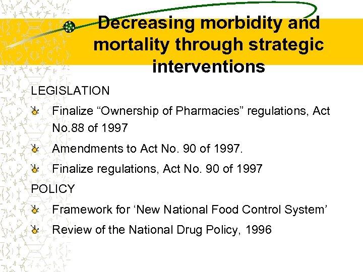 "Decreasing morbidity and mortality through strategic interventions LEGISLATION Finalize ""Ownership of Pharmacies"" regulations, Act"