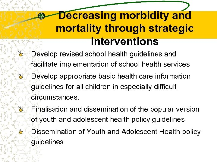 Decreasing morbidity and mortality through strategic interventions Develop revised school health guidelines and facilitate