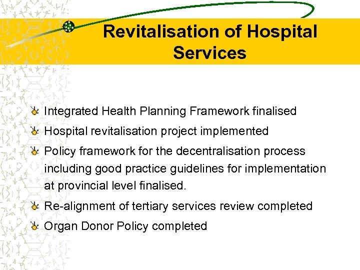 Revitalisation of Hospital Services Integrated Health Planning Framework finalised Hospital revitalisation project implemented Policy
