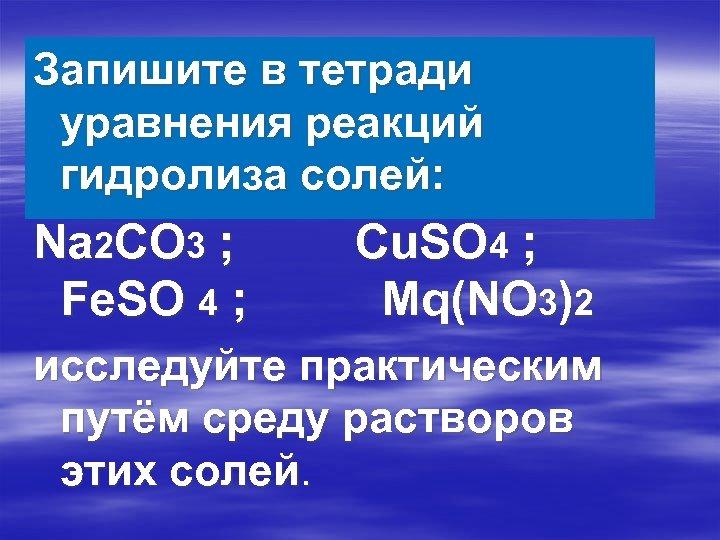 Запишите в тетради уравнения реакций гидролиза солей: Na 2 CO 3 ; Fe. SO