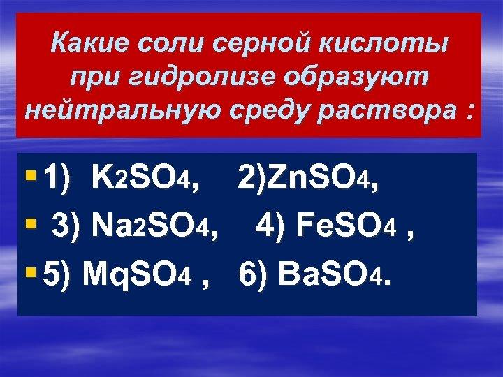 Какие соли серной кислоты при гидролизе образуют нейтральную среду раствора : § 1) K