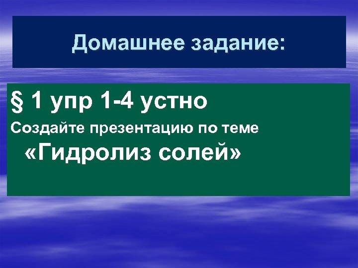 Домашнее задание: § 1 упр 1 -4 устно Создайте презентацию по теме «Гидролиз солей»