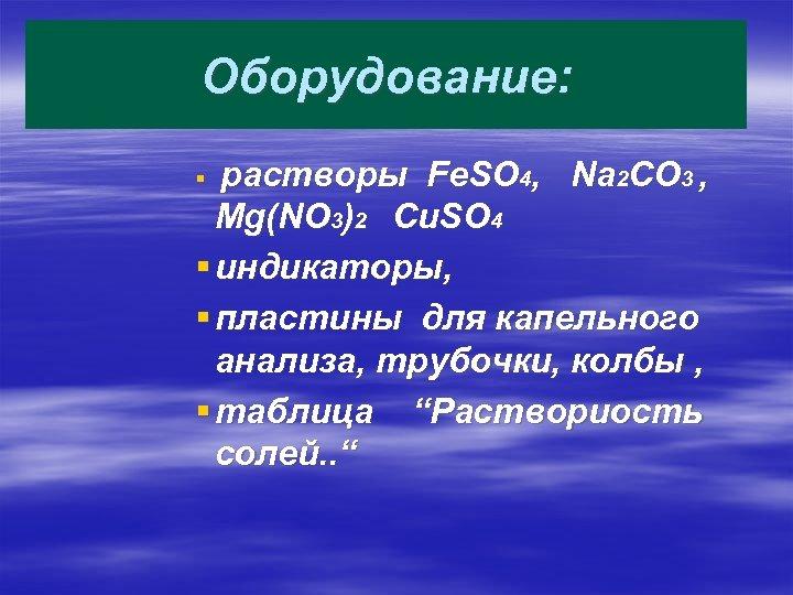 Оборудование: растворы Fe. SO 4, Na 2 CO 3 , Mg(NO 3)2 Cu. SO