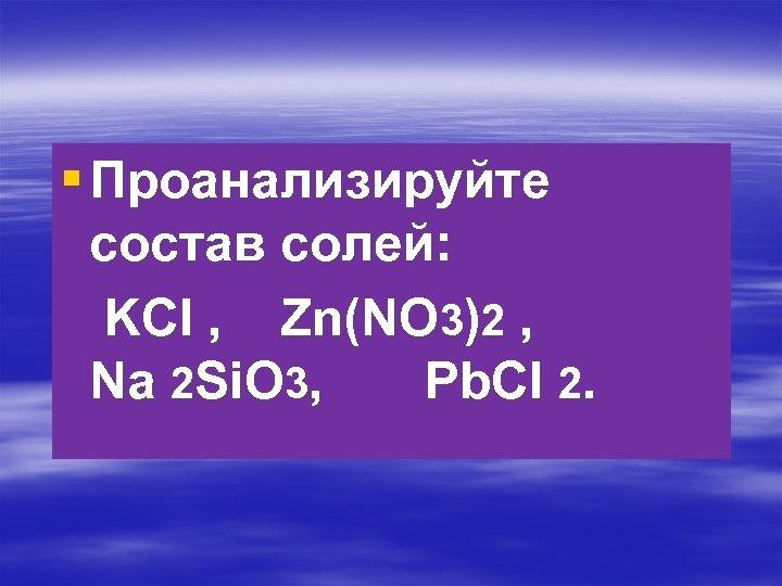 § Проанализируйте состав солей: KCl , Zn(NO 3)2 , Na 2 Si. O 3,