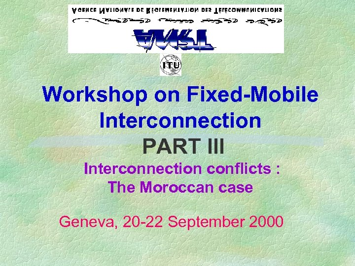 Workshop on Fixed-Mobile Interconnection PART III Interconnection conflicts : The Moroccan case Geneva, 20