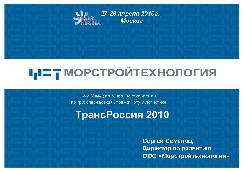 27 -29 апреля 2010 г. , Москва XV Международная конференция по грузоперевозкам, транспорту и
