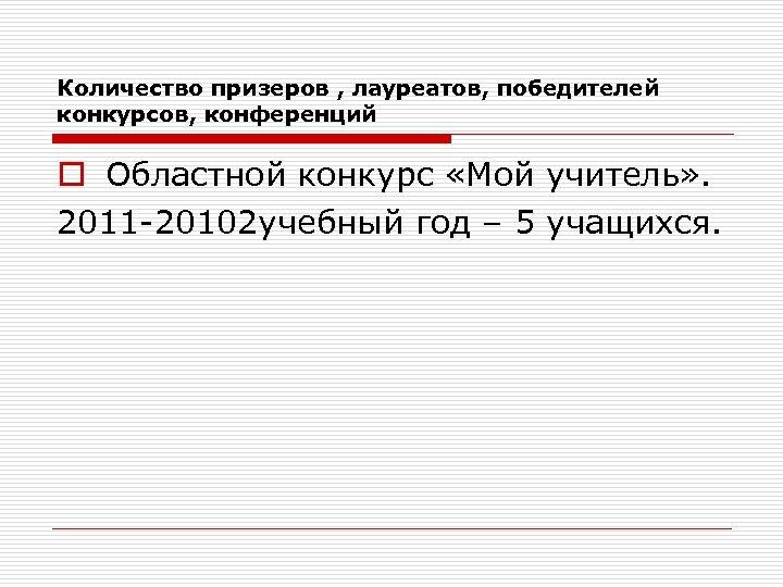 Количество призеров , лауреатов, победителей конкурсов, конференций o Областной конкурс «Мой учитель» . 2011