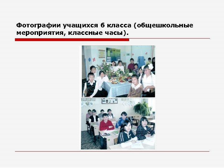 Фотографии учащихся 6 класса (общешкольные мероприятия, классные часы).