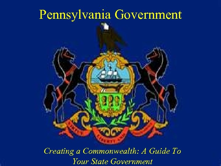 Pennsylvania Government Creating a Commonwealth: A Guide To Your State Government