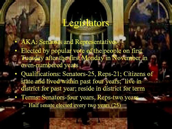 Legislators • AKA: Senators and Representatives • Elected by popular vote of the people