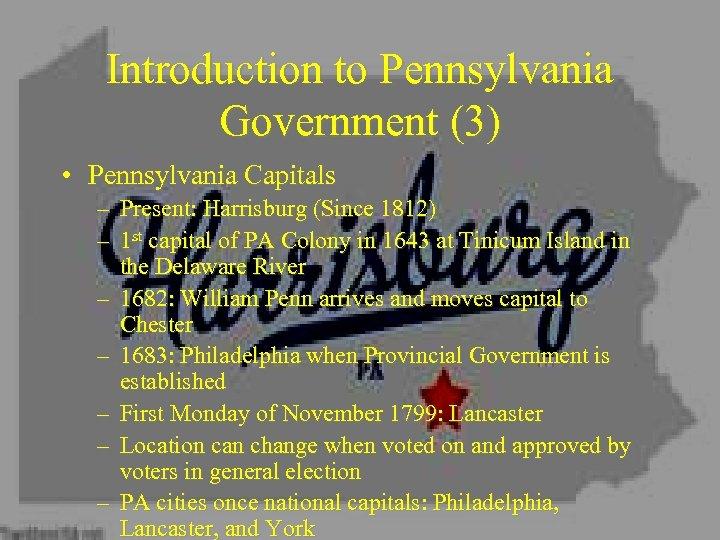 Introduction to Pennsylvania Government (3) • Pennsylvania Capitals – Present: Harrisburg (Since 1812) –