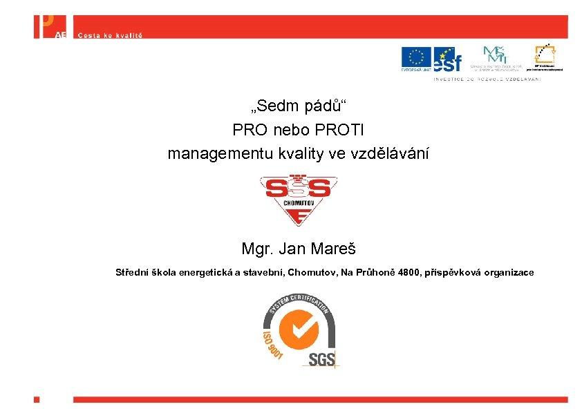 """""""Sedm pádů"""" PRO nebo PROTI managementu kvality ve vzdělávání Mgr. Jan Mareš Střední škola"""
