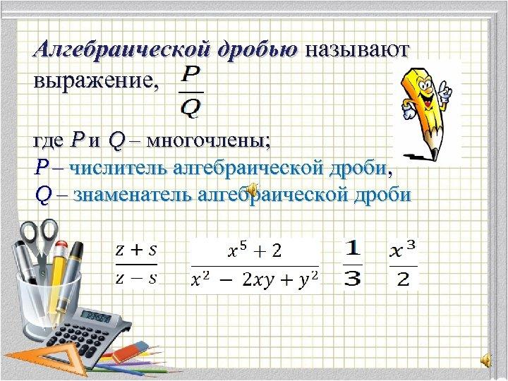 Алгебраической дробью называют выражение, где Р и Q – многочлены; Р – числитель алгебраической