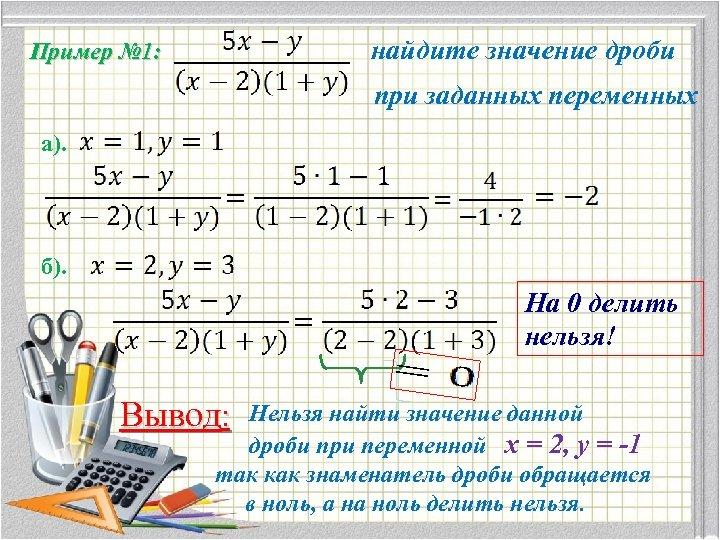 найдите значение дроби Пример № 1: при заданных переменных а). б). На 0 делить