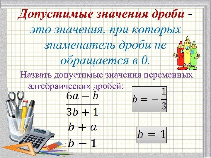 Допустимые значения дроби это значения, при которых знаменатель дроби не обращается в 0. Назвать