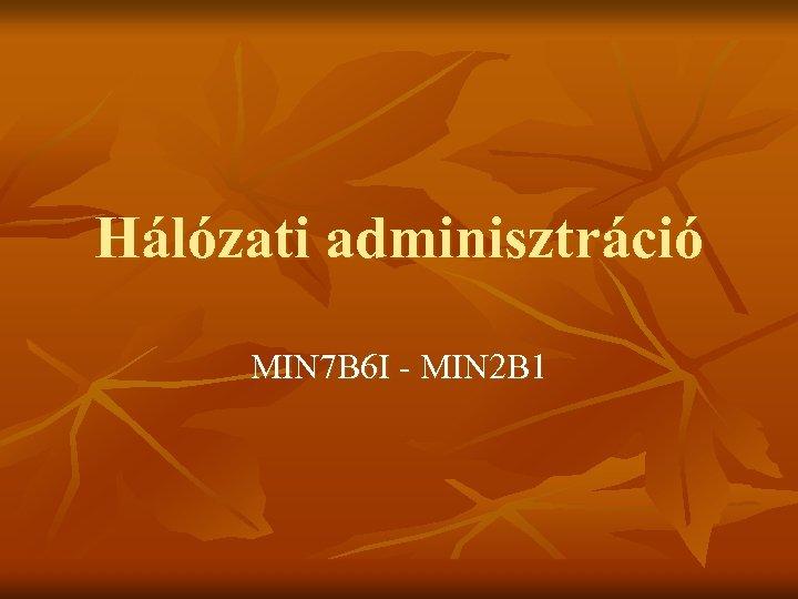 Hálózati adminisztráció MIN 7 B 6 I - MIN 2 B 1