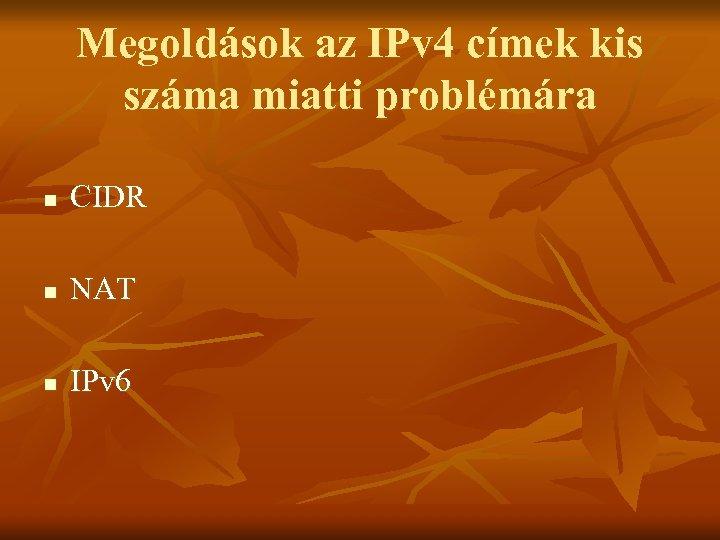 Megoldások az IPv 4 címek kis száma miatti problémára n CIDR n NAT n
