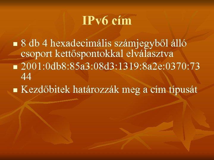 IPv 6 cím 8 db 4 hexadecimális számjegyből álló csoport kettőspontokkal elválasztva n 2001:
