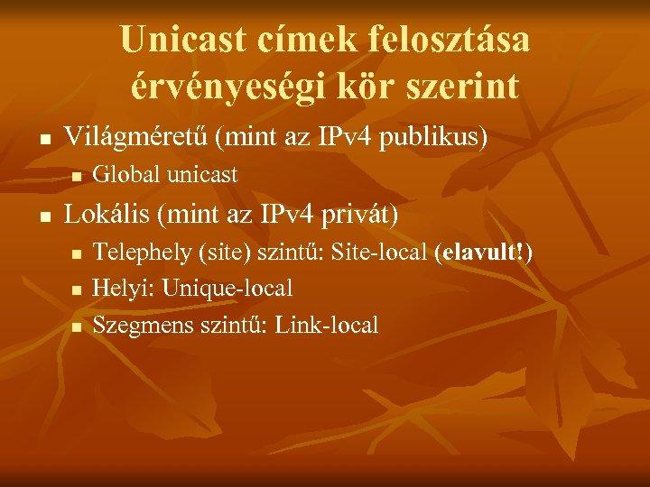 Unicast címek felosztása érvényeségi kör szerint n Világméretű (mint az IPv 4 publikus) n